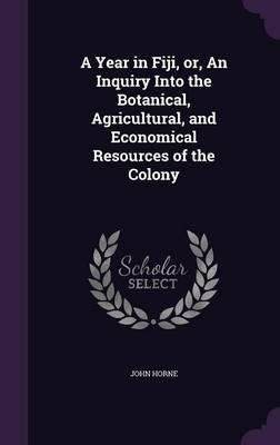Download A Year in Fiji, Or, an Inquiry Into the Botanical, Agricultural, and Economical Resources of the Colony(Hardback) - 2015 Edition PDF