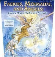 Faeries , Mermaids and Angels. Creating Magical Worlds with Watercolor