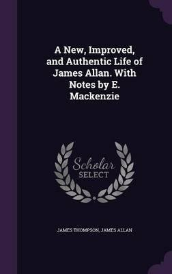 Read Online A New, Improved, and Authentic Life of James Allan. with Notes by E. MacKenzie(Hardback) - 2015 Edition pdf epub
