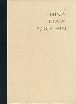 China-Trade Porcelain An Account of Its Historical Background, Manufacture, and Decoration and a Study of the Helena Woolworth McCann Collection.....