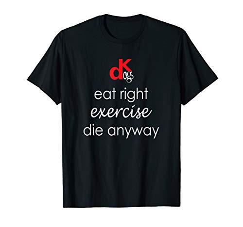 Eat Right Exercise Die - Eat Right, Exercise, Die Anyway | DK Dogs Shirt