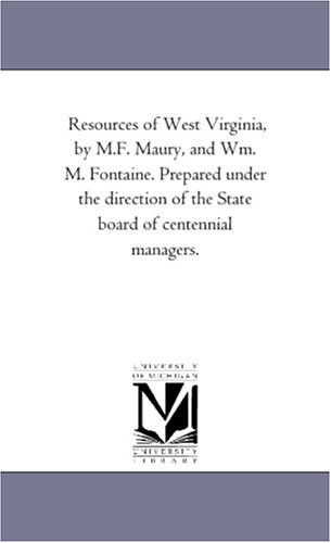 Resources of West Virginia, by M.F. Maury, and Wm. M. Fontaine. Prepared under the direction of the State board of centennial managers.