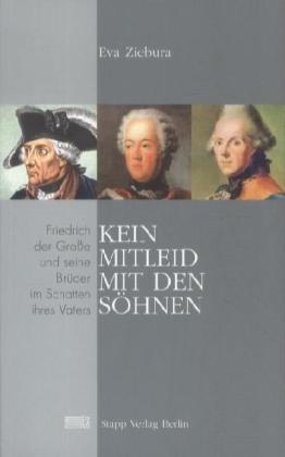 Kein Mitleid mit den Söhnen: Friedrich der Große und seine Brüder im Schatten ihres Vaters