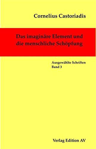Das imaginäre Element und die menschliche Schöpfung (Cornelius Castoriadis; Auswählte Schriften)