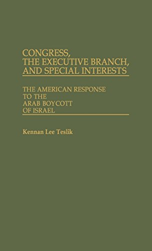 Congress, The Executive Branch, and Special Interests: The American Response to the Arab Boycott of Israel (Contributions in Political Science), Teslik, Kennan L.