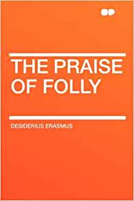 the praise of folly a review The importance of 'the praise of folly' (moriae  and the tone is harsh as she indicts the follies of the human race as seen by the gods and passes in review those.