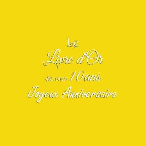 Le Livre d'Or de mes 10 ans Joyeux Anniversaire: Livre d'Or Anniversaire 10 ans accessoires decoration idee deco fete livres enfants jeunesse cadeau ... 10 ans Couverture Jaune (French Edition)