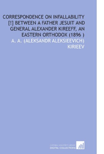 Correspondence on Infallability [!] Between a Father Jesuit and General Alexander Kireeff, an Eastern Orthodox (1896 ) A. A. (Aleksandr Aleksieevich) Kirieev