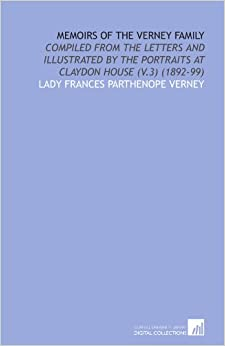 Memoirs of the Verney Family: Compiled From the Letters and Illustrated by the Portraits at Claydon House (V.3) (1892-99)