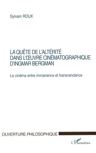 LA QUÊTE DE L'ALTÉRITÉ DANS L'ŒUVRE CINÉMATOGRAPHIQUE D'INGMAR BERGMAN: Le cinéma entre immanence et transcendance (Collection Ouverture philosophique) (French Edition)