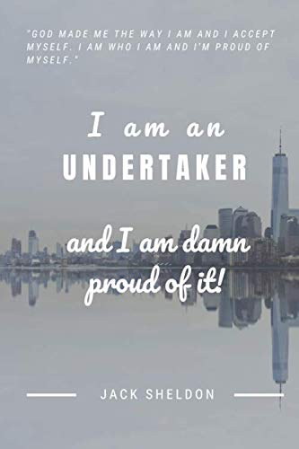 I am an Undertaker and I am damn proud of it!: The Ultimate Birthday Gift, Wedding Gift or Someone you Admire at work!