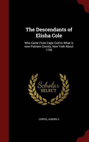 Download The Descendants of Elisha Cole: Who Came From Cape Cod to What is now Putnam County, New York About 1745 pdf epub