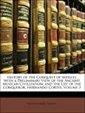 History of the Conquest of Mexico, with a Preliminary View of the Ancient Mexican Civilization, and the Life of the Conqueror, Hernando Cortes, William Hickling Prescott, 1143157095