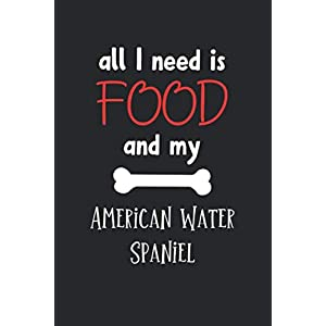 All I Need Is Food And My American Water Spaniel: Lined Journal, 120 Pages, 6 x 9, Funny American Water Spaniel Notebook Gift Idea, Black Matte Finish (American Water Spaniel Journal) 44