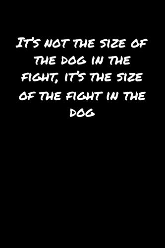 It's Not The Size Of The Dog In The Fight It's The Size Of The Fight In The Dog: A soft cover blank lined journal to jot down ideas, memories, goals, and anything else that comes to mind.