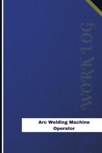 Download Arc Welding Machine Operator Work Log: Work Journal, Work Diary, Log - 126 pages, 6 x 9 inches (Orange Logs/Work Log) PDF