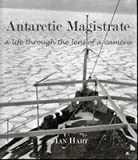Front cover for the book Antarctic Magistrate: A Life Through the Lens of a Camera by Ian Hart