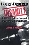 Court-Ordered Insanity : Interpretive Practice and Involuntary Commitment, Holstein, James A. and Holstein, James, 0202304493