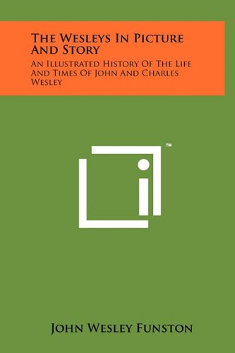 The Wesleys In Picture And Story: An Illustrated History Of The Life And Times Of John And Charles Wesley