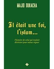 Il était une foi, l'islam...: l'histoire de celui qui voulait diviniser pour mieux régner