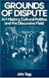 Grounds of Dispute : Art History, Cultural Politics and the Discursive Field, Tagg, John, 0816621322
