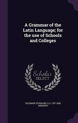 A Grammar of the Latin Language; For the Use of Schools and Colleges(Hardback) - 2016 Edition PDF