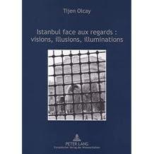 Istanbul face aux regards : visions, illusions, illuminations: dans les arts et les récits des voyageurs français aux XIXème et XXème siècles