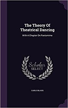 The Theory Of Theatrical Dancing: With A Chapter On Pantomime