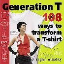 Generation T 108 Ways to Transform a T-shirt