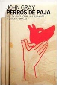Perros de paja: Reflexiones sobre los humanos y otros animales Contextos: Amazon.es: Gray, John: Libros