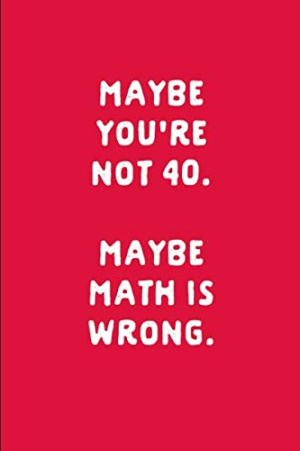 Maybe You're Not 40 Maybe Math Is Wrong: 40th Birthday Gift: This is a blank, lined journal that makes a perfect Funny 40th Birthday gift for men or ... pages, a convenient size to write things in.