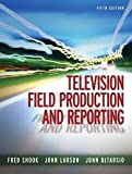 Television Field Production and Reporting 5th (fifth) edition