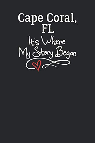Cape, Coral, FL It's Where My Story Began: 6x9 Cape, Coral, FL Notebook Hometown Journal from City of Birth