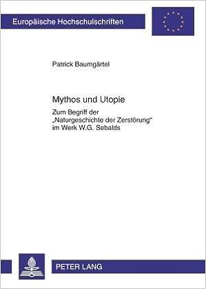 Book Mythos und Utopie: Zum Begriff der «Naturgeschichte der Zerstörung» im Werk W.G. Sebalds (Europäische Hochschulschriften / European University Studies ... Européennes) (German and German Edition) by Baumgärtel, Patrick (2010)
