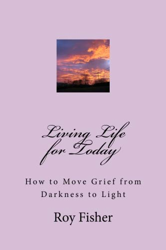 Living Life For Today  How To Move Grief From Darkness To Light