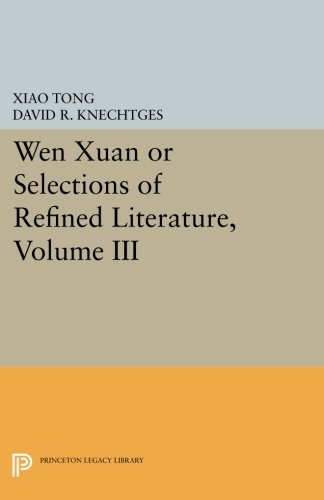 3: Wen xuan or Selections of Refined Literature, Volume III: Rhapsodies on Natural Phenomena, Birds and Animals, Aspirations and Feelings, Sorrowful ... and Passions (Princeton Legacy Library) by Tong Xiao