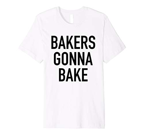 Bakers Gonna Bake - Funny Baking Quote T-Shirt