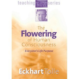 The Flowering of Human Consciousness: Everyone's Life Purpose (Discover the Power of the Present Moment) [Teaching the Power of Now Series] [2 DVDs]