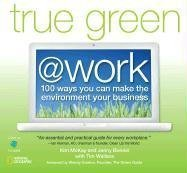 Download True Green at Work: 100 Ways You Can Make the Environment Your Business (True Green (National Geographic)) ebook