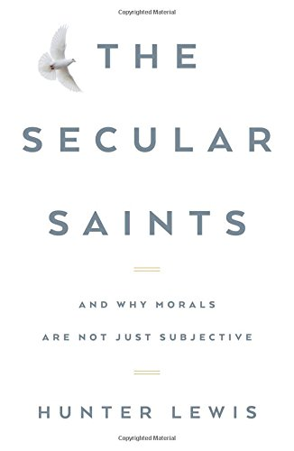 The Secular Saints: And Why Morals Are Not Just Subjective