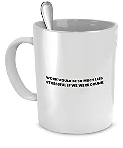 office mugs funny. Funny Office Mugs - Work Would Be So Much Less Stressful If We Were Drunk Crazy Gifts Coffee Cup \