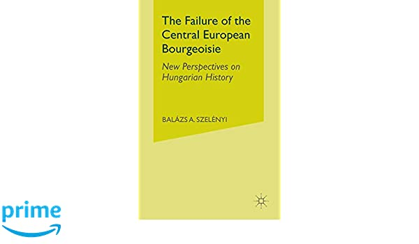 New Perspectives on Hungarian History The Failure of the Central European Bourgeoisie