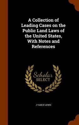 Download A Collection of Leading Cases on the Public Land Laws of the United States, with Notes and References(Hardback) - 2015 Edition pdf