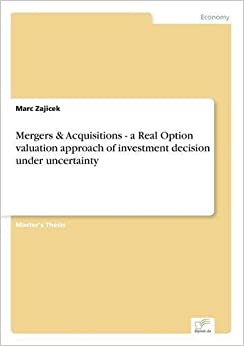Book Mergers & Acquisitions - a Real Option valuation approach of investment decision under uncertainty by Marc Zajicek (2003-01-01)