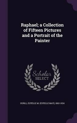 Download Raphael; A Collection of Fifteen Pictures and a Portrait of the Painter(Hardback) - 2016 Edition PDF