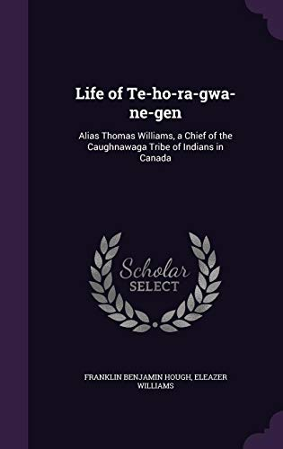 Life of Te-Ho-Ra-Gwa-Ne-Gen: Alias Thomas Williams, a Chief of the Caughnawaga Tribe of Indians in Canada -  Eleazer Williams, Hardcover