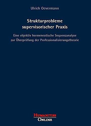 Strukturprobleme supervisorischer Praxis: Eine objektiv hermeneutische Sequenzanalyse zur Überprüfung der Professionalisierungstheorie (Forschungsbeiträge aus der Objektiven Hermeneutik)
