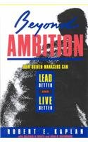 Beyond Ambition: How Driven Managers Can Lead Better and Live Better (Jossey Bass Business & Management Series)