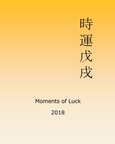 Moments of Luck 2018: Feng Shui and Ba Zi Calendar for the Year of the Earth Dog
