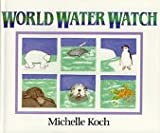 World Water Watch, Michelle Koch, 0688114644